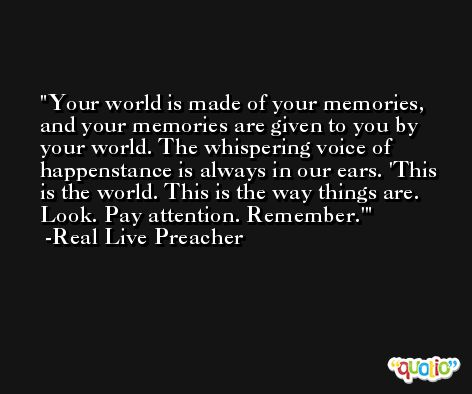 Your world is made of your memories, and your memories are given to you by your world. The whispering voice of happenstance is always in our ears. 'This is the world. This is the way things are. Look. Pay attention. Remember.' -Real Live Preacher