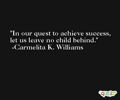 In our quest to achieve success, let us leave no child behind. -Carmelita K. Williams