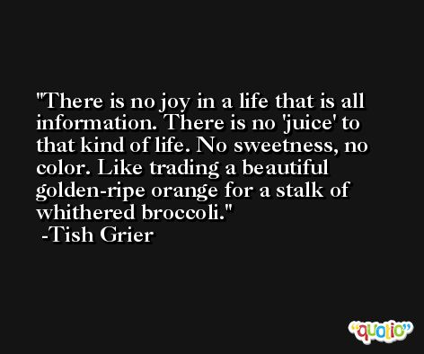 There is no joy in a life that is all information. There is no 'juice' to that kind of life. No sweetness, no color. Like trading a beautiful golden-ripe orange for a stalk of whithered broccoli. -Tish Grier