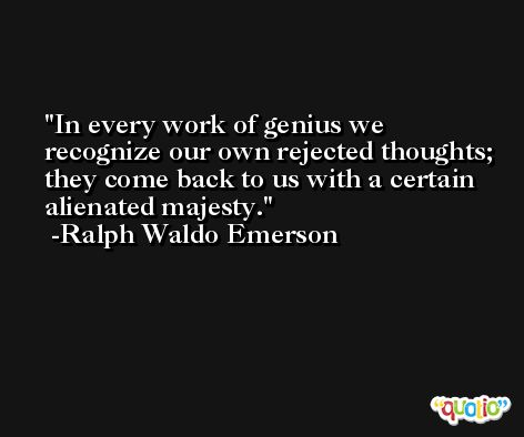 In every work of genius we recognize our own rejected thoughts; they come back to us with a certain alienated majesty. -Ralph Waldo Emerson