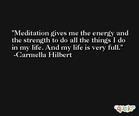 Meditation gives me the energy and the strength to do all the things I do in my life. And my life is very full. -Carmella Hilbert
