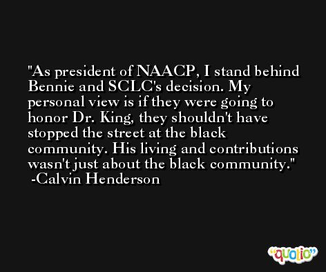 As president of NAACP, I stand behind Bennie and SCLC's decision. My personal view is if they were going to honor Dr. King, they shouldn't have stopped the street at the black community. His living and contributions wasn't just about the black community. -Calvin Henderson