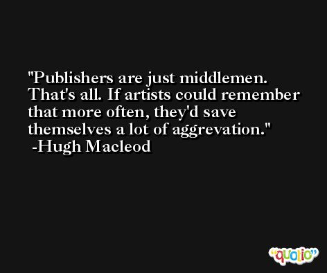 Publishers are just middlemen. That's all. If artists could remember that more often, they'd save themselves a lot of aggrevation. -Hugh Macleod
