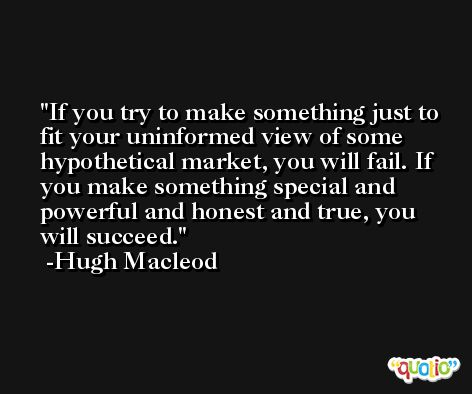 If you try to make something just to fit your uninformed view of some hypothetical market, you will fail. If you make something special and powerful and honest and true, you will succeed. -Hugh Macleod