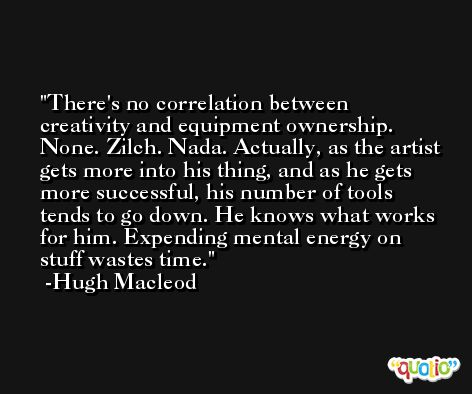 There's no correlation between creativity and equipment ownership. None. Zilch. Nada. Actually, as the artist gets more into his thing, and as he gets more successful, his number of tools tends to go down. He knows what works for him. Expending mental energy on stuff wastes time. -Hugh Macleod