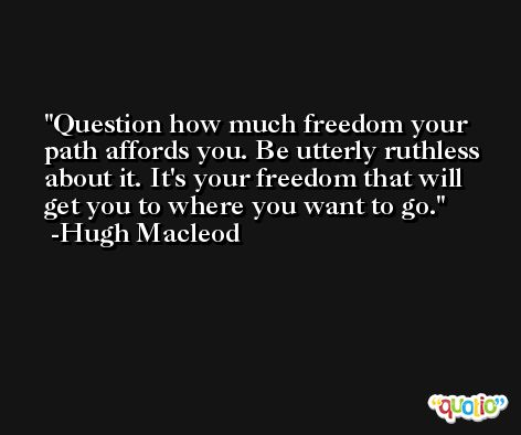 Question how much freedom your path affords you. Be utterly ruthless about it. It's your freedom that will get you to where you want to go. -Hugh Macleod