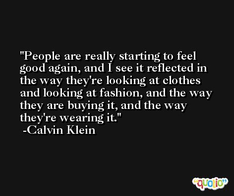 People are really starting to feel good again, and I see it reflected in the way they're looking at clothes and looking at fashion, and the way they are buying it, and the way they're wearing it. -Calvin Klein
