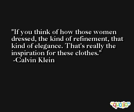 If you think of how those women dressed, the kind of refinement, that kind of elegance. That's really the inspiration for these clothes. -Calvin Klein