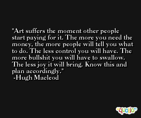 Art suffers the moment other people start paying for it. The more you need the money, the more people will tell you what to do. The less control you will have. The more bullshit you will have to swallow. The less joy it will bring. Know this and plan accordingly. -Hugh Macleod