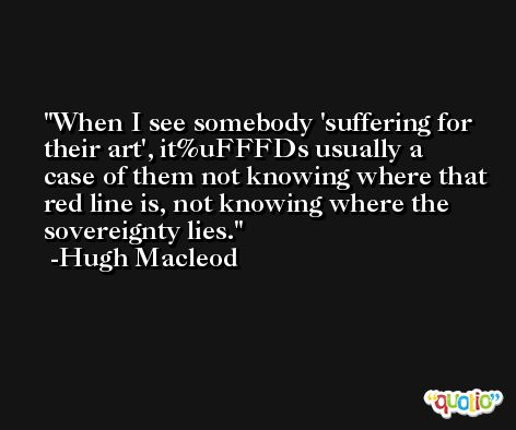 When I see somebody 'suffering for their art', it%uFFFDs usually a case of them not knowing where that red line is, not knowing where the sovereignty lies. -Hugh Macleod
