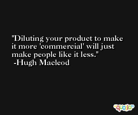 Diluting your product to make it more 'commercial' will just make people like it less. -Hugh Macleod