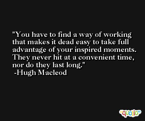 You have to find a way of working that makes it dead easy to take full advantage of your inspired moments. They never hit at a convenient time, nor do they last long. -Hugh Macleod