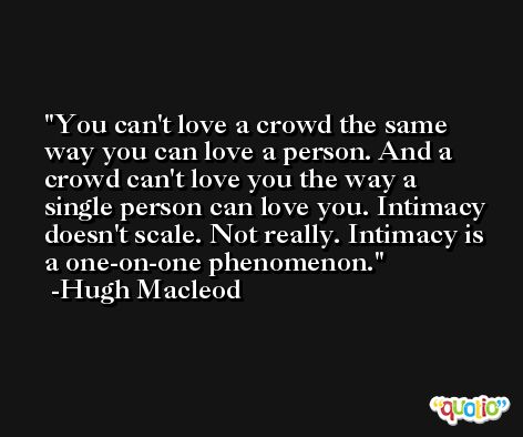You can't love a crowd the same way you can love a person. And a crowd can't love you the way a single person can love you. Intimacy doesn't scale. Not really. Intimacy is a one-on-one phenomenon. -Hugh Macleod