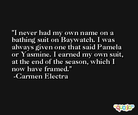 I never had my own name on a bathing suit on Baywatch. I was always given one that said Pamela or Yasmine. I earned my own suit, at the end of the season, which I now have framed. -Carmen Electra