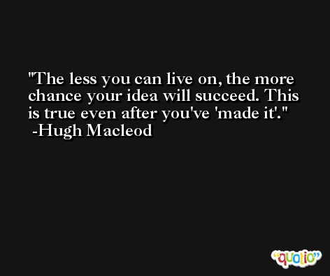 The less you can live on, the more chance your idea will succeed. This is true even after you've 'made it'. -Hugh Macleod