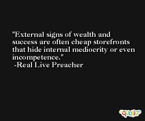 External signs of wealth and success are often cheap storefronts that hide internal mediocrity or even incompetence. -Real Live Preacher