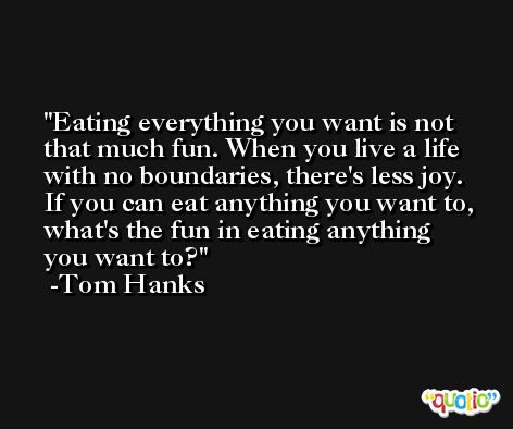 Eating everything you want is not that much fun. When you live a life with no boundaries, there's less joy. If you can eat anything you want to, what's the fun in eating anything you want to? -Tom Hanks