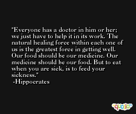 Everyone has a doctor in him or her; we just have to help it in its work. The natural healing force within each one of us is the greatest force in getting well. Our food should be our medicine. Our medicine should be our food. But to eat when you are sick, is to feed your sickness. -Hippocrates
