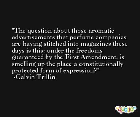 The question about those aromatic advertisements that perfume companies are having stitched into magazines these days is this: under the freedoms guaranteed by the First Amendment, is smelling up the place a constitutionally protected form of expression? -Calvin Trillin