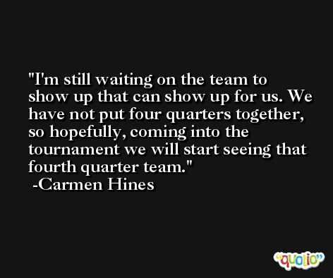 I'm still waiting on the team to show up that can show up for us. We have not put four quarters together, so hopefully, coming into the tournament we will start seeing that fourth quarter team. -Carmen Hines