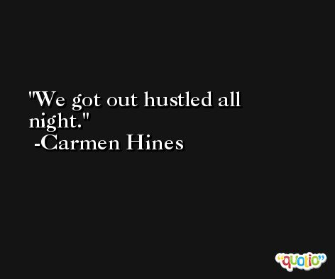 We got out hustled all night. -Carmen Hines