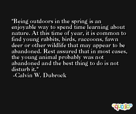 Being outdoors in the spring is an enjoyable way to spend time learning about nature. At this time of year, it is common to find young rabbits, birds, raccoons, fawn deer or other wildlife that may appear to be abandoned. Rest assured that in most cases, the young animal probably was not abandoned and the best thing to do is not disturb it. -Calvin W. Dubrock