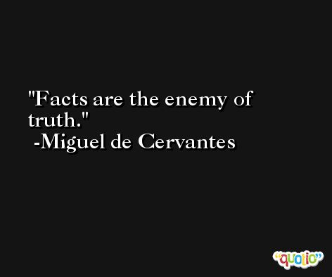 Facts are the enemy of truth. -Miguel de Cervantes