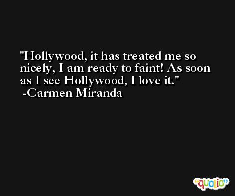 Hollywood, it has treated me so nicely, I am ready to faint! As soon as I see Hollywood, I love it. -Carmen Miranda