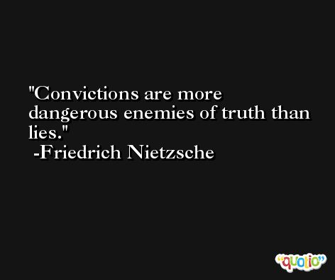 Convictions are more dangerous enemies of truth than lies. -Friedrich Nietzsche