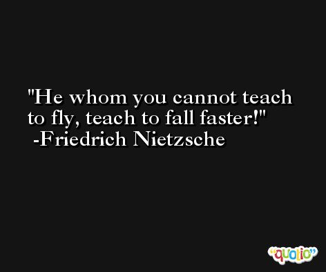 He whom you cannot teach to fly, teach to fall faster! -Friedrich Nietzsche