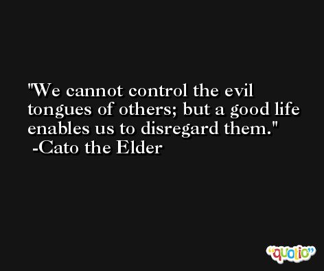 We cannot control the evil tongues of others; but a good life enables us to disregard them. -Cato the Elder