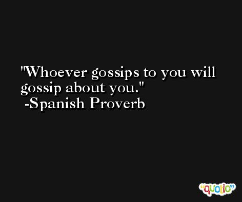 Whoever gossips to you will gossip about you. -Spanish Proverb