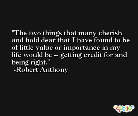 The two things that many cherish and hold dear that I have found to be of little value or importance in my life would be -- getting credit for and being right. -Robert Anthony