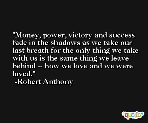 Money, power, victory and success fade in the shadows as we take our last breath for the only thing we take with us is the same thing we leave behind -- how we love and we were loved. -Robert Anthony