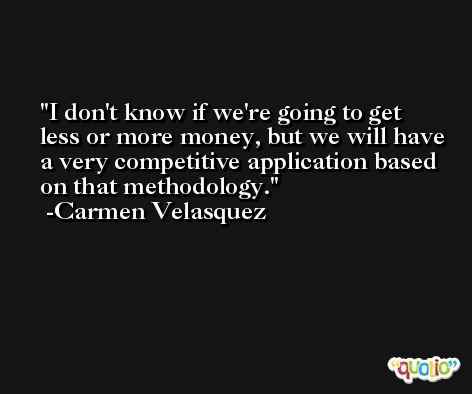 I don't know if we're going to get less or more money, but we will have a very competitive application based on that methodology. -Carmen Velasquez