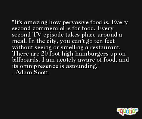 It's amazing how pervasive food is. Every second commercial is for food. Every second TV episode takes place around a meal. In the city, you can't go ten feet without seeing or smelling a restaurant. There are 20 foot high hamburgers up on billboards. I am acutely aware of food, and its omnipresence is astounding. -Adam Scott