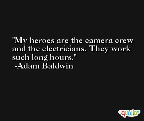 My heroes are the camera crew and the electricians. They work such long hours. -Adam Baldwin