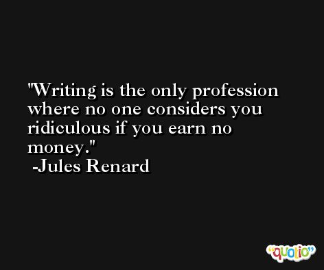 Writing is the only profession where no one considers you ridiculous if you earn no money. -Jules Renard