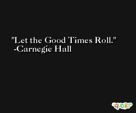 Let the Good Times Roll. -Carnegie Hall