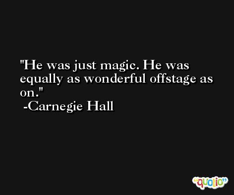 He was just magic. He was equally as wonderful offstage as on. -Carnegie Hall
