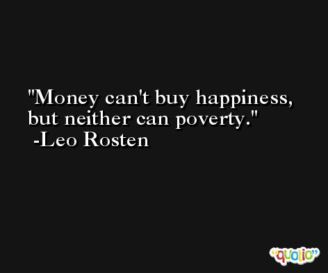 Money can't buy happiness, but neither can poverty. -Leo Rosten