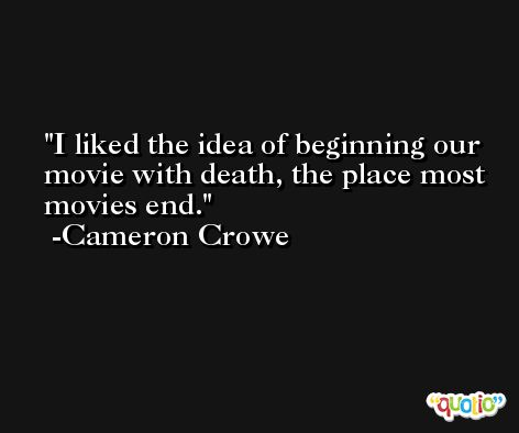 I liked the idea of beginning our movie with death, the place most movies end. -Cameron Crowe