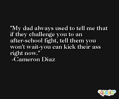 My dad always used to tell me that if they challenge you to an after-school fight, tell them you won't wait-you can kick their ass right now. -Cameron Diaz