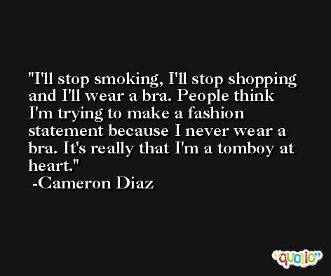 I'll stop smoking, I'll stop shopping and I'll wear a bra. People think I'm trying to make a fashion statement because I never wear a bra. It's really that I'm a tomboy at heart. -Cameron Diaz