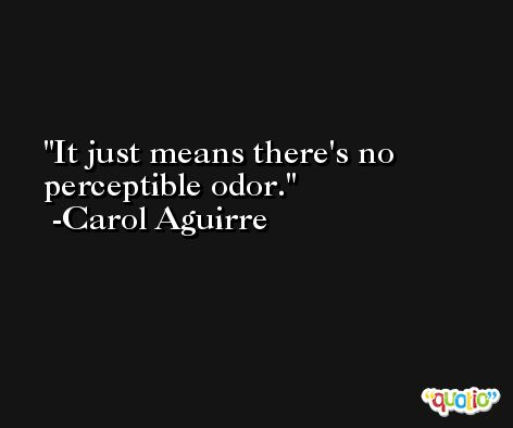 It just means there's no perceptible odor. -Carol Aguirre