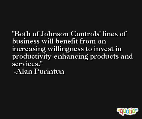 Both of Johnson Controls' lines of business will benefit from an increasing willingness to invest in productivity-enhancing products and services. -Alan Purintun