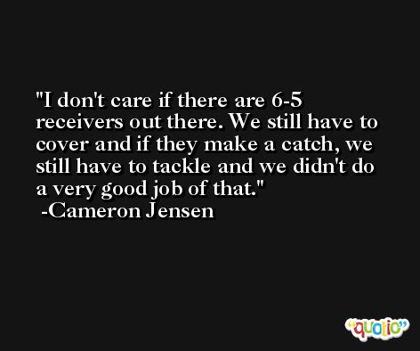 I don't care if there are 6-5 receivers out there. We still have to cover and if they make a catch, we still have to tackle and we didn't do a very good job of that. -Cameron Jensen