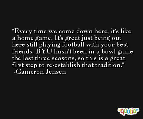 Every time we come down here, it's like a home game. It's great just being out here still playing football with your best friends. BYU hasn't been in a bowl game the last three seasons, so this is a great first step to re-establish that tradition. -Cameron Jensen