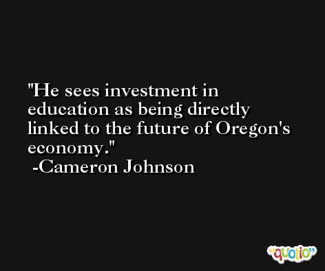 He sees investment in education as being directly linked to the future of Oregon's economy. -Cameron Johnson