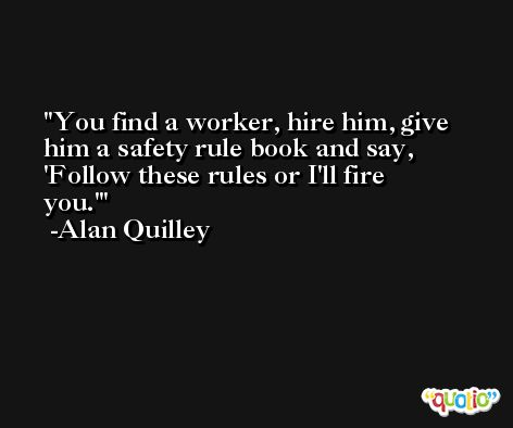 You find a worker, hire him, give him a safety rule book and say, 'Follow these rules or I'll fire you.' -Alan Quilley